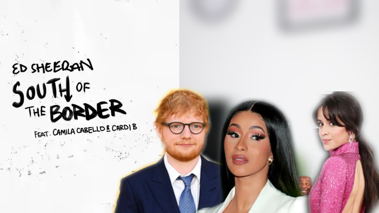 Ed Sheeran ft. Camila Cabello Cardi B South of the Border